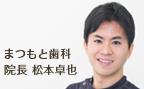 まつもと歯科 院長 歯学博士 松本卓也